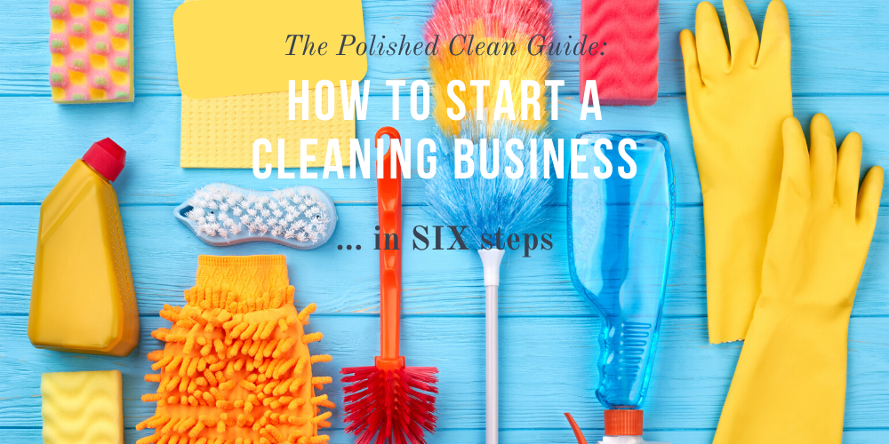 The Polished Clean guide to how to start a cleaning business... in 6 steps